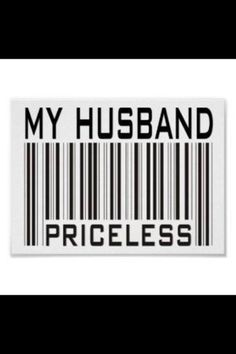 If you can't say that your husband is priceless. What will it take for you to feel that way? If you already feel that he is priceless, LET HIM KNOW TONIGHT!