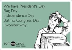 We have President's Day, Flag Day, Independence Day…but, no Congress Day.  I wonder why?