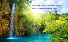 Kom! En laat hij die dorst heeft, komen; en laat hij die wil, het water des levens nemen, voor niets. Openbaring 22:17