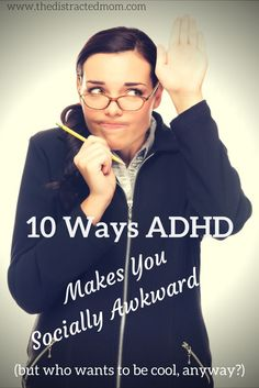 10 Ways ADHD Makes You Socially Awkward. Here are ten reasons I can't keep up with the cool kids who have it all together and somehow always seem to have matching socks, too. www..thedistractedmom.com
