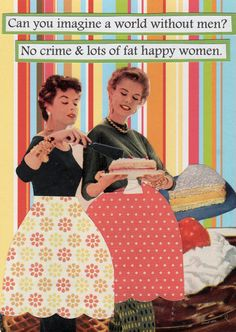 Can you imagine a world without men? No crime & lots of fat happy women - vintage retro funny quote