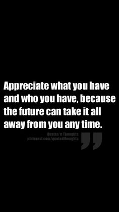 Appreciate what you have and who you have, because the future can take it all away from you any time.