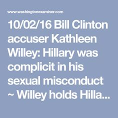 "10/02/16 Bill Clinton accuser Kathleen Willey: Hillary was complicit in his sexual misconduct ~ Willey holds Hillary responsible for smearing her and the many other women who spoke out about sexual harassment and abuse at the hands Bill Clinton. Willey: ""This is no longer about Bill Clinton's transgressions or his infidelities or girlfriends or sex..it's not about that anymore. What it's about is the actions that his wife has taken against the women that he has raped and assaulted."" Bill…"
