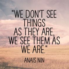 We don't see things as they are, We see things as we are.
