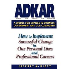 ADKAR: a Model for Change in Business, Government and our Community : How to Implement Successful Change in our Personal Lives and Professional Careers