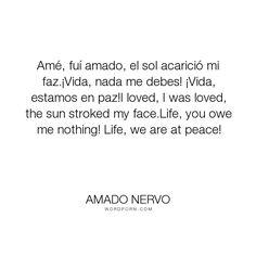 """Amado Nervo - """"Am�, fu� amado, el sol acarici� mi faz.�Vida, nada me debes! �Vida, estamos en paz!I..."""". life, poetry, love"""