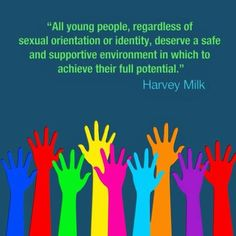 All young people, regardless of sexual orientation or identity, deserve a safe and supportive environment in which to achieve their full potential. - Harvey Milk