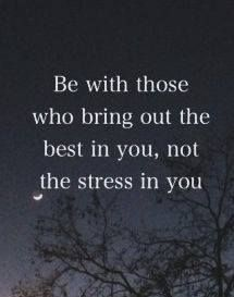 Be with those who bring out the best in you, not the stress in you....