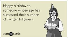 Happy birthday to someone whose age has surpassed their number of Twitter followers.