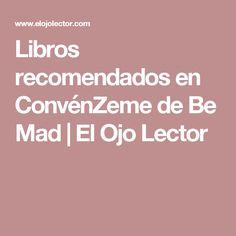 Libros recomendados en ConvénZeme de Be Mad | El Ojo Lector