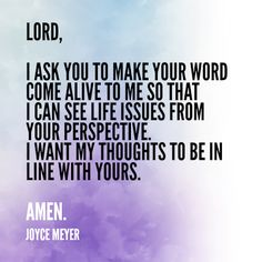 Lord, I ask you to make your word come alive to me so that I can see life issues from your perspective. I want my thoughts to be in line with yours. Joyce Meyer Quotes, Bible Verses Quotes, Prayer Scriptures, Faith Prayer, Jesus Quotes, In Christ Alone, How He Loves Us, Love The Lord, Cristiano