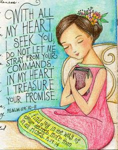 With all my heart I seek You.  Do Not let me stray from your commands. In my heart I treasure Your promise. I find you in the way of Your decrees more than in all riches.  Psalm 119