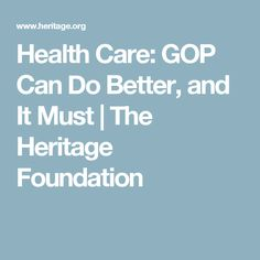 Health Care: GOP Can Do Better, and It Must | The Heritage Foundation