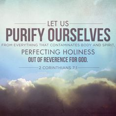 2 Corinthians 7:1 (NIV) - Therefore, since we have these promises, dear friends, let us purify ourselves from everything that contaminates body and spirit, perfecting holiness out of reverence for God.