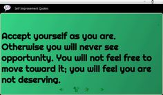 Accept yourself  as you are. Otherwise you will never see opportunity. You will not feel free to move toward it; you will feel you are not deserving. http://www.JenThoden.com