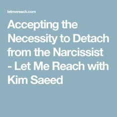 Accepting the Necessity to Detach from the Narcissist - Let Me Reach with Kim Saeed