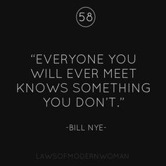 everyone you will ever meet knows something you don´t...