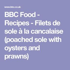 BBC Food - Recipes - Filets de sole à la cancalaise (poached sole with oysters and prawns)