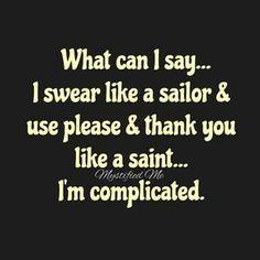What can I say... I swear like a sailor & use please & thank you like a saint... I'm complicated.