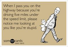 Free and Funny News Ecard: When I pass you on the highway because you're driving five miles under the speed limit, please notice me looking at you like you're stupid. Road Rage Humor, Jokes Quotes, Funny Quotes, Bad Drivers, Bad Humor, Laughing Therapy, Haha Funny, Hilarious, Teen Posts