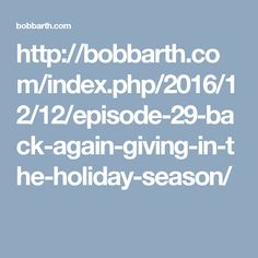 http://bobbarth.com/index.php/2016/12/12/episode-29-back-again-giving-in-the-holiday-season/