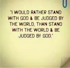 I would rather stand with God and be judged by the world, than stand with the world and be judged by God.