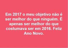 Em 2017 o meu objetivo não é ser melhor do que ninguém. É apenas ser melhor do que costumava ser em 2016. Feliz Ano Novo.