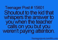 Teenager Post #15601 ~ Shoutout to the kid that whispers the answer to you when the teacher calls on you but you weren't paying attention. ☮