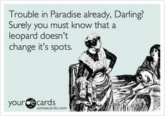 Trouble in Paradise already, Darling? Surely you must know that a leopard doesn't change it's spots.