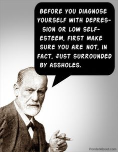 Before you diagnose yourself with depression or low self-esteem, first make sure you are not, in fact, just surrounded by assholes. Sigmund Freud - thx to Nowak for sharing, it Great Quotes, Me Quotes, Funny Quotes, Inspirational Quotes, Infp Quotes, Epic Quotes, Famous Quotes, Motivational, The Words