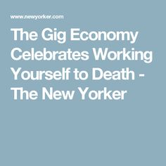 The Gig Economy Celebrates Working Yourself to Death - The New Yorker