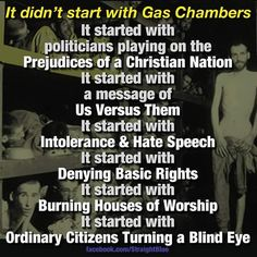 It didn't start with Gas Chambers. It started with politicians playing on the Prejudices of a Christian Nation. It started with a message of Us versus Them. It started with Intolerance and Hate Speech. It started with Denying Basic Rights. It started with Burning Houses of Worship. It started with Ordinary Citizens Turning a Blind Eye.