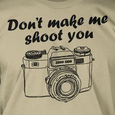 Don't Make Me Shoot You Photography Screen Printed T-Shirt Mens Ladies Womens Youth Funny Geek Photographer Camara Film Photo Tumblr. $14.99, via Etsy.