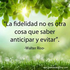 """""""La fidelidad no es otra cosa que saber anticipar y evitar"""". #frases #citas #WalterRiso"""