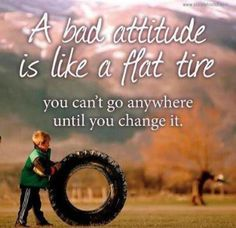 A bad attitude is like a flat tire, you can't go anywhere until you change it. A very good quote to start your Friday. TGIF!