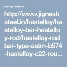 http://www.jigneshsteel.in/hastelloy/hastelloy-bar-hastelloy-rod/hastelloy-rodbar-type-astm-b574-hastelloy-c22-round-bar/