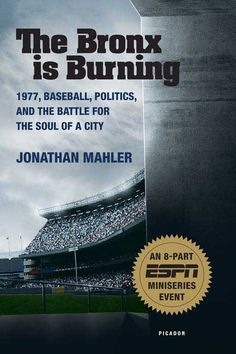 THE BRONX IS BURNING  1977, Baseball, Politics, and the Battle for the Soul of a City  Jonathan Mahler