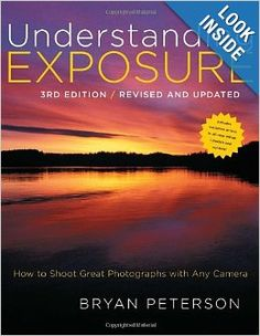 Understanding Exposure, 3rd Edition: How to Shoot Great Photographs with Any Camera: Bryan Peterson: 9780817439392: Amazon.com: Books