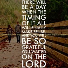 Wait on God. He has a plan for all of us who believe that Jesus is their Savior and His plan is in His own timing.