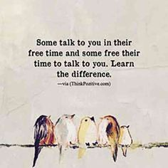 """Some talk to you in their free time and some free their time to talk to you. Learn the difference."""