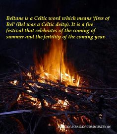 Beltane - Celtic word: Fires of Bel. Fire Festival celebrating the coming of summer and the fertility of the coming year.