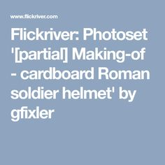 Flickriver: Photoset '[partial] Making-of - cardboard Roman soldier helmet' by gfixler