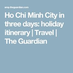Ho Chi Minh City in three days: holiday itinerary | Travel | The Guardian