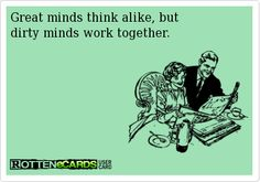 Great minds think alike, but dirty minds work together