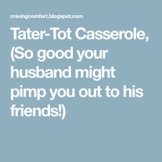 Tater-Tot Casserole, (So good your husband might pimp you out to his friends!)