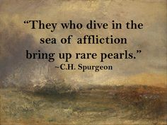 """They who dive in the sea of affliction bring up rare pearls."" ~ C.H. Spurgeon"