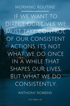 The Fresh 20. Spring Body Reset. Fresh Meal Plans. Quotes. Food. Healthy. Morning Routine. If we want to direct our lives, we must take control of our consistent actions. It's not what we do once in a while that shapes our lives, but what we do consistently. Anthony Robbins