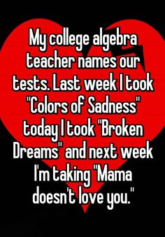 """My college algebra teacher names our tests. Last week I took ""Colors of Sadness"" today I took ""Broken Dreams"" and next week I'm taking ""Mama doesn't love you."""""