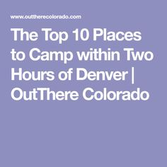 The Top 10 Places to Camp within Two Hours of Denver | OutThere Colorado