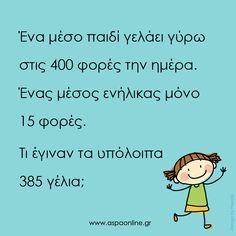 Ένα μέσο παιδί γελάει γύρω στις 400 φορές την ημέρα. Ένας μέσος ενήλικας μόνο 15 φορές. Τι έγιναν τα υπόλοιπα 385 γέλια; All Kids, Greek Quotes, Good Thoughts, Food For Thought, Kids And Parenting, Wise Words, Back To School, Activities For Kids, Psychology